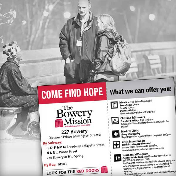 Next time you see someone in need on the street or subway, give them our resource card and direct them to The Bowery Mission. Here we can offer meals and shelter, and give them the opportunity to change their lives.